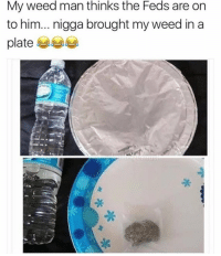 Weed, Him, and Man: My weed man thinks the Feds are on  to him... nigga brought my weed in a  platee Gotta do what you gotta do.. 🤷‍♂️😂 https://t.co/93L2Ag81v1