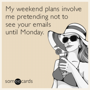 My weekend plans involve me pretending not to see your emails until Monday.: My weekend plans involve  me pretending not to  see your emails  until Monday.  someecards My weekend plans involve me pretending not to see your emails until Monday.