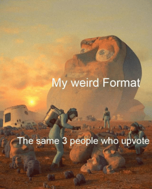 Thank You Kind 3 People by Derplord47 MORE MEMES: My weird Format  The same 3 people who upvote Thank You Kind 3 People by Derplord47 MORE MEMES