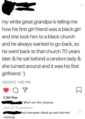 Mhm: my white great grandpa is telling me  how his first girl friend was a black girl  and she took him to a black church  and he always wanted to go back, so  he went back to that church 70 years  later & he sat behind a random lady &  she turned around and it was his first  girlfriend :')  12/23/17, 1:40 PM  3,760 likes  What are the chances  View all 15 comments  And everyone stood up and started  clapping Mhm