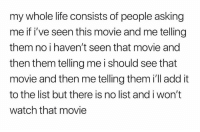 Life, Movie, and Watch: my whole life consists of people asking  me if i've seen this movie and me telling  them no i haven't seen that movie and  then them telling me i should see that  movie and then me telling them i'll add it  to the list but there is no list and i won't  watch that movie