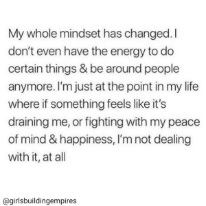 Energy, Life, and Happiness: My whole mindset has changed.I  don't even have the energy to do  certain things & be around people  anymore. I'm just at the point in my life  where if something feels like it's  draining me, or fighting with my peace  of mind & happiness, I'm not dealing  with it, at all  @girlsbuildingempires