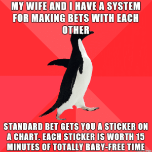 I'm saving mine up for a movie: MY WIFE AND I HAVE A SYSTEM  FOR MAKING BETS WITH EACH  ОТНER  STANDARD BET GETS YOU A STICKER ON  A CHART. EACH STICKER IS WORTH 15  MINUTES OF TOTALLY BABY-FREE TIME  ouk w Imgur I'm saving mine up for a movie