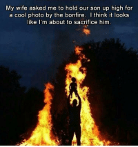 """Memes, Cool, and Http: My wife asked me to hold our son up high for  a cool photo by the bonfire. I think it looks  like I'm about to sacrifice him <p>Sacrifice via /r/memes <a href=""""http://ift.tt/2B9wPkW"""">http://ift.tt/2B9wPkW</a></p>"""