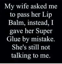 lip balm: My wife asked me  to pass her Lip  Balm, instead, I  gave her Super  Glue by mistake.  She's still not  talking to me.