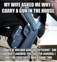 "gun: MY WIFE ASKED ME WHYI  CARRY A GUN IN THE HOUSE.  LOOKEDAT HER AND SAID DECEPTICONS"" SHE  LAUGHED ILAUGHED THETOASTER LAUGHED I  SHOT THE TOASTERITWASAGOOD TIME."