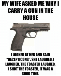 "MY WIFE ASKED ME WHYI  CARRY AGUN IN THE  HOUSE  I LOOKED ATHER AND SAID  ""DECEPTICONS"" SHE LAUGHED, I  LAUGHED, THE TOASTER LAUGHED,  I SHOT THE TOASTER, ITWAS A  GOOD TIME. Good times."