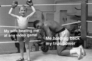 Dank, Memes, and Target: My wife beating me  at any video game  Me holding back  my true power  ас I can't believe you did it! You got really good at this game. by NiceHappyChild MORE MEMES