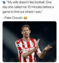 "Football, Memes, and Game: ""My wife doesn't like football. One  day she called me 10 minutes before a  game to find out where l was.""  Peter Crouch.  acren  et36 DM this to someone 😂"