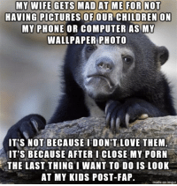 """Children, Love, and Phone: MY WIFE GETS MAD AT ME FOR NOT  HAVING PICTURES OF OUR CHILDREN ON  MY PHONE OR COMPUTER AS MY  WALLPAPER PHOTO  IT'S NOT BECAUSE IDON'T LOVE THEM  IT'S BECAUSE AFTER I CLOSE MY PORN  THE LAST THING I WANT TO DO IS LOOK  AT MY KIDS POST-FAP.  made on imgur <p><a href=""""http://awesomesthesia.tumblr.com/post/175386935644/guilty"""" class=""""tumblr_blog"""">awesomesthesia</a>:</p>  <blockquote><p>Guilty</p></blockquote>"""