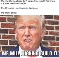 Friends, Fucking, and Memes: My wife: Hunny, please don't get political tonight. You know  my work friends are liberals.  Me: Of course I won't sweetie, I promise.  Me after 3 beers:  WE WILL FUCKING BUILD IT Yes we fucking will!!!!