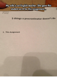 srsfunny:  Procrastinator Conduct: My wife is an English teacher, She gave this  student an A for this assignment...  4/24/2014  6 period  5 things a procrastinator doesn't deo  1. This Assignment srsfunny:  Procrastinator Conduct