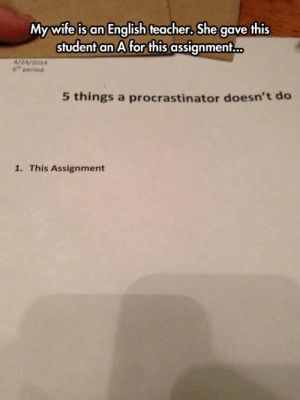 srsfunny:Procrastinator Conduct: My wife is an English teacher, She gave this  student an A for this assignment...  4/24/2014  6 period  5 things a procrastinator doesn't deo  1. This Assignment srsfunny:Procrastinator Conduct