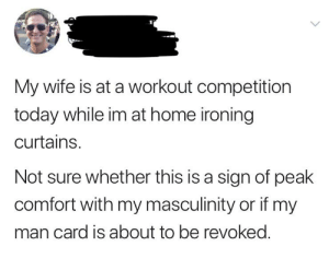 This will definitely be discussed when it's time to renew that man card.: My wife is at a workout competition  today while im at home ironing  curtains.  Not sure whether this is a sign of peak  comfort with my masculinity or if my  man card is about to be revoked. This will definitely be discussed when it's time to renew that man card.