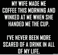 Life Meme: MY WIFE MADE ME  COFFEE THIS MORNING AND  WINKED AT ME WHEN SHE  HANDED ME THE CUP  I'VE NEVER BEEN MORE  SCARED OF A DRINK IN ALL  OF MY LIFE  memes-Comm