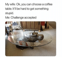 "Memes, Coffee, and Http: My wife: Ok, you can choose a coffee  table. It'll be hard to get something  stupid.  Me: Challenge accepted <p>Coffee table via /r/memes <a href=""http://ift.tt/2DIpyhH"">http://ift.tt/2DIpyhH</a></p>"