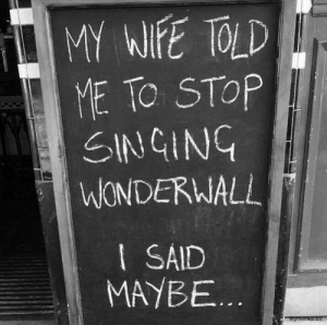 Touché: MY WIFE TOLD  ME TO STOP  SINGING  WONDERWALL  I SAID  MAYBE...  Mymemes.biz Touché
