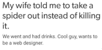 cool guy: My wife told me to take a  spider out instead of killing  We went and had drinks. Cool guy, wants to  be a web designer.