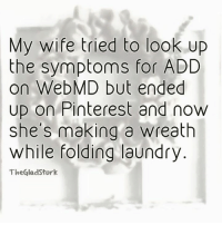 Laundry, Memes, and webMD: My wife tried to look up  the symptoms for ADD  on WebMD but ended  up on Pinterest and now  she's making a wreath  while folding laundry  TheGladStork Totally me....