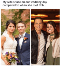 This is my favorite meme: My wife's face on our wedding day  compared to when she met Rob This is my favorite meme