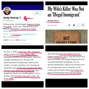 Candy, Blogger, and Death: My Wife's Killer Was Not  an llegal Immigrant  Follow  @AndyOstroy  Political junkie. Writer/blogger. Supports female  filmmakers. Candy man. UNBLOCKED by DJT  By Andy Ostroy  465  Oct. 24, 2016  28/18; blocked by Jr, Ivanka, Eric, Cohen  ostroyreport.com  О NYC huffingtonpost.com/author/andy-os..,  NOT  Joined March 2010  2.203 Following 25,7K Followers  On Nov. 1, 2006, I found my wife, Adrienne  Shelly, dead in her West Village office.  Adrienne, an actor and filmmaker, had been  brutally murdered by a 19-year-old  undocumented Ecuadorean construction  worker; he later said they were having an  argument and, fearin  and have him deported, he killed her and  staged her death so it would appear to be a  suicide. Our daughter was just 2 years old  at the time.  But Adrienne was not murdered by an  illegal immigrant, per se. She fell victim to a  depraved killer who simply happened to be  an undocumented immigrant. It is an  obvious distinction, almost too obvious, but  it's an important one to consider as the  country goes further down the dangerous  path of demonizing those not born here. Imagine defending the murderer of your own wife just so people don't call you racist