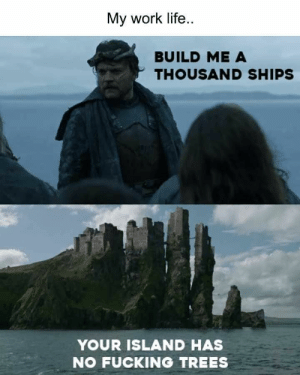 40 Funniest Pictures For Facebook That Are Absolutely Hilarious - JustViral.Net: My work life  BUILD ME A  THOUSAND SHIPS  YOUR ISLAND HAS  NO FUCKING TREES 40 Funniest Pictures For Facebook That Are Absolutely Hilarious - JustViral.Net