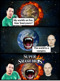 Smashing Mouthkins.: My world's on fire  How bout yours?  The world is a  vampire.  SUPER  MASH BRES Smashing Mouthkins.