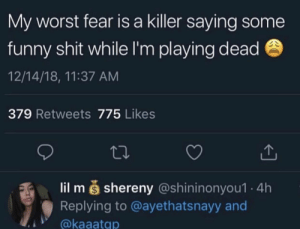 : My worst fear is a killer saying some  funny shit while I'm playing dead  12/14/18, 11:37 ANM  379 Retweets 775 Likes  lil m š shereny (@shininonyou1 4h  Replying to @ayethatsnayy and  @kaaatqp