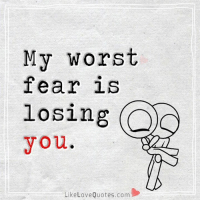 My worst fear is losing you.: My worst  fear is  losing  you.  Like Love Quotes.com My worst fear is losing you.
