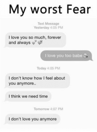 My worst Fear  Text Message  Yesterday 4:05 PM  I love you so much, forever  and always  v  I love you too babe  Today 4:05 PM  I don't know how I feel about  you anymore.  I think we need time  Tomorrow 4:07 PM  I don't love you anymore So relatable fam :(