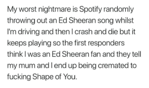 Shape Of You: My worst nightmare is Spotify randomly  throwing out an Ed Sheeran song whilst  I'm driving and thenl crash and die but it  keeps playing so the first responders  think I was an Ed Sheeran fan and they tell  my mum and I end up being cremated to  fucking Shape of You.