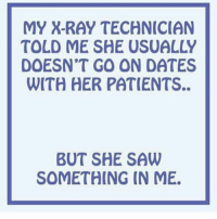 Memes, Saw, and 🤖: MY X-RAY TECHNICIAN  TOLD ME SHE USUALLY  DOESN'T GO ON DATES  WITH HER PATIENTS..  BUT SHE SAW  SOMETHING IN ME. badsciencejokes