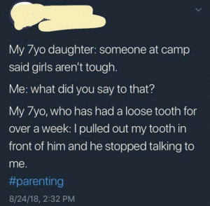 girls are tough by Dwagonzzz MORE MEMES: My /yo daughter: someone at camp  said girls aren't tough  Me: what did you say to that?  My 7yo, who has had a loose tooth for  over a week: I pulled out my tooth in  front of him and he stopped talking to  me.  #parenting  8/24/18, 2:32 PM girls are tough by Dwagonzzz MORE MEMES
