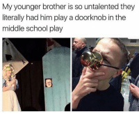 Hood, Middle School, and Younger: My younger brother is so untalented they  literally had him play a doorknob in the  middle school play Dammmm 😂😂😂