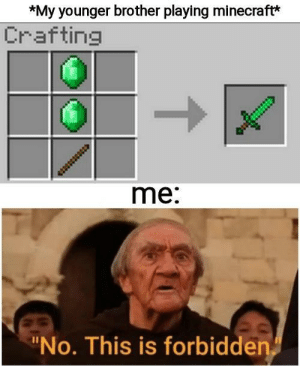 Dank, Memes, and Minecraft: *My younger brother playing minecraft*  Crafting  me:  No. This is forbidden How can this be! by MisterMythicalMinds MORE MEMES