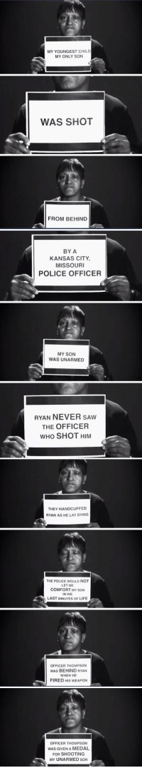 Lay's, Life, and Memes: MY YOUNGEST CHILD  MY ONLY SON  WAS SHOT  FROM BEHIND   BY A  KANSAS CITY  MISSOURI  POLICE OFFICER  MY SON  WAS UNARMED  RYAN NEVER SAWw  THE OFFICER  WHO SHOT HIM   THEY HANDCUFFED  RYAN AS HE LAY DYING  THE POLICE WOULD NOT  LET ME  COMFORT MY SON  IN HIS  LAST MINUTES OF LIFE  OFFICER THOMPSON  WAS BEHIND RYAN  WHEN HE  FIRED HIS WEAPON   OFFICER THOMPSON  WAS GIVEN A MEDAL  FOR SHOOTING  MY UNARMED SON This killed me https://t.co/UmCwzMMqK5