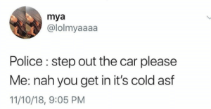 Dank, Memes, and Police: mya  @lolmyaaaa  Police : step out the car please  Me: nah you get in it's cold asf  11/10/18, 9:05 PM Am I under arrest or nah?! by terminal_lance0111 MORE MEMES
