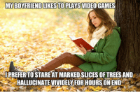 Trees, Friend, and What: MYBOY FRIEND LIKESTOPLAYSVIDEOGAMES  IPREFER TO STARE AT MARKED SLICES OF TREES AND  HALLUCINATE VIVIDELV FOR HOURS ON END <p>What 'Books' Really Are.</p>