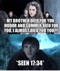 Chill, Memes, and No Chill: MYBROTHERDIEDFOR YOU,  HODOR ANDSUMMEROIED FOR  YOU, IALMOSTIDIEDFORYOUA  SEEN 17:34*  imgfip.com Bran has no chill #GameOfThrones https://t.co/3k9r7cWyPR