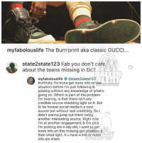 Fabolous, Gucci, and Memes: myfabolouslife The Burrrprint aka classic GUCCI...  A  state2state 123 Fab you don't care  about the teens missing in Dc?  TALLER  EGT  myfabolouslife  @state2state123  truthfully I'm tryna get more info on the  ALLER ALERT COM  situation before l'm just following &  posting without any knowledge of what's  going on. Which is part of the problem  I'm hearing, is that there isn't any  credible source shedding light on it. But  to be honest social media b a new  source but without real credibility. So I  didn't wanna jump out there being  another misleading source. Right now  I'm at another engagement & the pics  I'm posting are a day old, I want to get  more info on this missing girl situation &  then shed light. If u have a link or more  info pls share Ballerific Comment Creepin 🌾👀🌾 fabolous commentcreepin