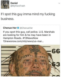 Memes, Damn Daniel, and 🤖: MyFavsTras  If I spot this guy imma mind my fucking  business.  Chenue Her  CachenueHer  If you spot this guy, call police. U.S. Marshals  are looking for him & he may have been in  Hampton Roads. #13NewsNow  13newsnow.com/mb/news/us-mar...  66 Damn Daniel!! @pmwhiphop