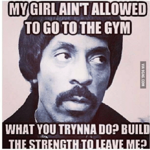 9gag, Gym, and Jealous: MYGIRL AINT ALLOWED  TO GO TO THE GYM  WHAT YOU TRYNNA DO? BUILD  THE STRENGTHTO LEAVE ME  VIA 9GAG.COM Overly jealous boyfriend! The real deal - 9GAG