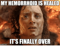 MYHEMORRHOIDIS HEALED  ITS FINALLY OVER  imgflip.com It was the size of a small Hobbit