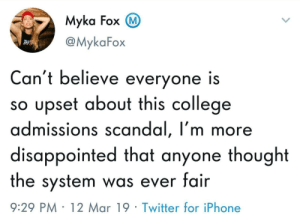 College, Disappointed, and Iphone: Myka Fox  @MykaFox  Can't believe everyone is  so upset about this college  admissions scandal, I'm more  disappointed that anyone thought  the system was ever fair  9:29 PM 12 Mar 19 Twitter for iPhone Who thought this wasnt happening?