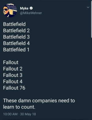 And, of course, Battlefield 5: Myke  @MikeWehner  Battlefield  Battlefield 2  Battlefield 3  Battlefield 4  Battlefiled 1  Fallout  Fallout 2  Fallout 3  Fallout 4  Fallout 76  These damn companies need to  learn to count.  10:00 AM 30 May 18 And, of course, Battlefield 5