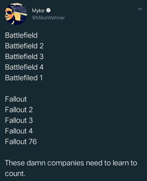 me irl: Myke  @MikeWehner  Battlefield  Battlefield 2  Battlefield 3  Battlefield 4  Battlefiled 1  Fallout  Fallout 2  Fallout 3  Fallout 4  Fallout 76  These damn companies need to learn to  count. me irl