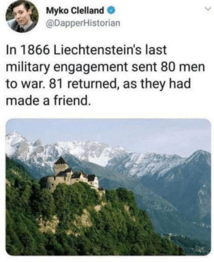 """whiskybravo:  bigwordsandsharpedges:  ki-adi-money:  dr-algernop:   un-caffe-per-favore:   ginger-s-n-a-p:  humanjeff: the more I think about it, the more I am convinced that this counts as the most successful military maneuver of all time: they incurred NEGATIVE CASULTIES   """"Just give it to me straight-how many did we lose?"""" """"None but we gained a Kyle.""""    @pipewrench-scratch     As opposed to Poland who conscripted a literal bear     Imagine transferring into a unit and a bear just walks by carrying a case of explosives.     Wojtek was deeply beloved and useful in battle. After the war, his unit gave the bear to the Edinburgh Zoo, where he was frequently visited and given treats by Polish veterans for the rest of his life.   @ki-adi-money Imagine being a German soldier defending Monte Cassino, and you peer out of your foxhole, and then you see the Poles have a fucking bear carrying ammunition for them.    @feniczoroark : Myko Clelland  @DapperHistorian  In 1866 Liechtenstein's last  military engagement sent 80 men  to war. 81 returned, as they had  made a friend. whiskybravo:  bigwordsandsharpedges:  ki-adi-money:  dr-algernop:   un-caffe-per-favore:   ginger-s-n-a-p:  humanjeff: the more I think about it, the more I am convinced that this counts as the most successful military maneuver of all time: they incurred NEGATIVE CASULTIES   """"Just give it to me straight-how many did we lose?"""" """"None but we gained a Kyle.""""    @pipewrench-scratch     As opposed to Poland who conscripted a literal bear     Imagine transferring into a unit and a bear just walks by carrying a case of explosives.     Wojtek was deeply beloved and useful in battle. After the war, his unit gave the bear to the Edinburgh Zoo, where he was frequently visited and given treats by Polish veterans for the rest of his life.   @ki-adi-money Imagine being a German soldier defending Monte Cassino, and you peer out of your foxhole, and then you see the Poles have a fucking bear carrying ammunition for them. """