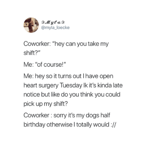 "Birthday, Dogs, and Sorry: @myla_loecke  Coworker: ""hey can you take my  shift?""  Me: ""of course!""  Me: hey so it turns out I have open  heart surgery Tuesday lk it's kinda late  notice but like do you think you could  pick up my shift?  Coworker : sorry it's my dogs half  birthday otherwise l totally would:// So true 😂"