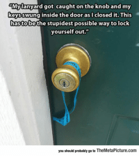 "epicjohndoe:  Probably The Dumbest Way To Lock Yourself Out: ""Mylanyard got caught on the knob and my  keysswung inside the door as I closed it. This  hasto bethe stupidest possible way to lock  yourself out.""  you should probably go to TheMetaPicture.com epicjohndoe:  Probably The Dumbest Way To Lock Yourself Out"