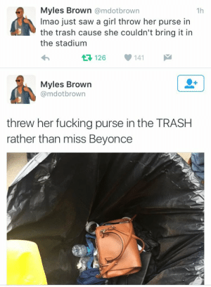 yonsehs:  Only forBeyoncé : Myles Brown @mdotbrown  Imao just saw a girl throw her purse in  the trash cause she couldn't bring it in  the stadium  1h  126  141  Myles Brown  @mdotbrown  threw her fucking purse in the TRASH  rather than miss Beyonce yonsehs:  Only forBeyoncé